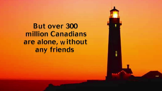 transcript: Canadians are much like you and I They enjoy clean air and fresh water But over 300 million Canadians are alone, without any friends You can help Adopt-a-Canadian-Day April 1st