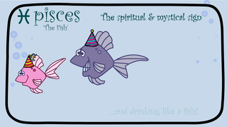 transcript: Pisces 'the fish' The spiritual & mystical sign Yes, it's your birthday! Pisces are everyone's friend & since they find it hard to say no, no doubt you'll be partying whether you like it or not! ...and drinking like a fish! As a Pisces, no one is more kind, thoughtful and caring. which is why everyone needs a friend like you! Have a happy, happy birthday!