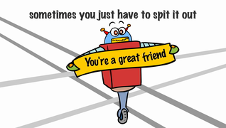 transcript: I may not say it enough but... sometimes you just have to spit it out you're a great friend